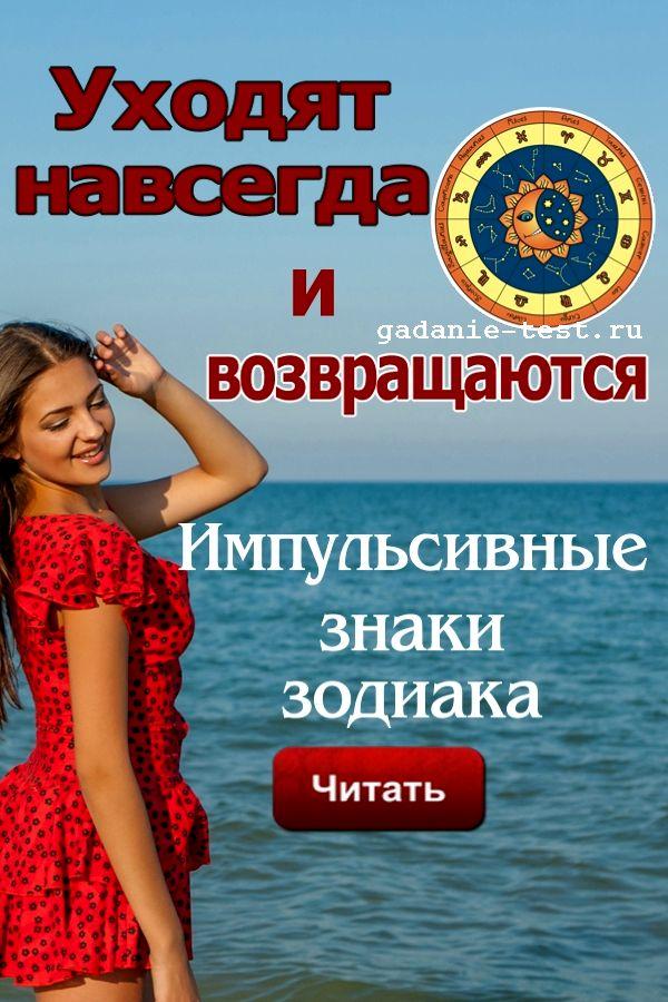 Уходят навсегда и возвращаются. Импульсивные знаки зодиака.  https://gadanie-test.ru/