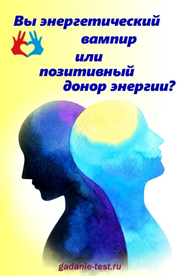 Вы энергетический вампир или позитивный донор энергии?  https://gadanie-test.ru/